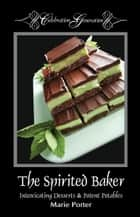 The Spirited Baker - Intoxicating Desserts & Potent Potables ebook by Marie Porter