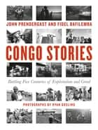 Congo Stories - Battling Five Centuries of Exploitation and Greed ebook by John Prendergast, Fidel Bafilemba, Dave Eggers,...