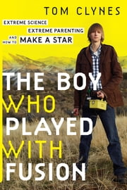 The Boy Who Played with Fusion - Extreme Science, Extreme Parenting, and How to Make a Star ebook by Tom Clynes