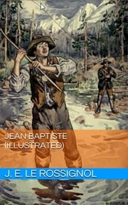 Jean Baptiste (Illustrated) ebook by J. E. le Rossignol