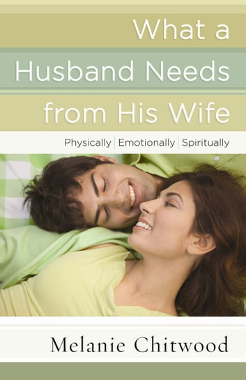 What a Husband Needs from His Wife - *Physically *Emotionally *Spiritually ebook by Melanie Chitwood