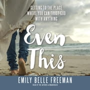 Even This - Getting to the Place Where You Can Trust God with Anything audiobook by Emily Belle Freeman