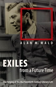 Exiles from a Future Time - The Forging of the Mid-Twentieth-Century Literary Left ebook by Alan M. Wald