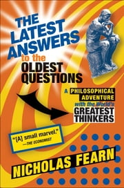 The Latest Answers to the Oldest Questions - A Philosophical Adventure with the World's Greatest Thinkers ebook by Nicholas Fearn