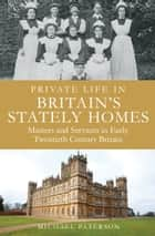 Private Life in Britain's Stately Homes - Masters and Servants in the Golden Age ebook by Michael Paterson