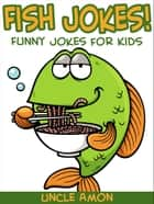 Fish Jokes: Funny Jokes for Kids ebook by Uncle Amon