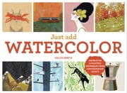 Just Add Watercolor - Inspiration and Painting Techniques from Contemporary Artists ebook by Helen Birch