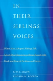 In Their Siblings' Voices - White Non-Adopted Siblings Talk About Their Experiences Being Raised with Black and Biracial Brother ebook by Rita J. Simon,Rhonda M. Roorda