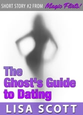 The Ghost's Guide to Dating (Short Story #2 from Magic Flirts! 5 Romantic Short Stories) ebook by Lisa Scott