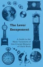 The Lever Escapement - A Guide to the Many Variations of this Crucial Element of Clock Work ebook by