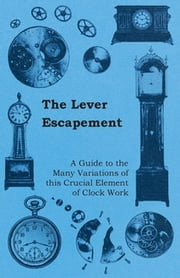 The Lever Escapement - A Guide to the Many Variations of this Crucial Element of Clock Work ebook by Anon.