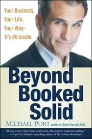 Beyond Booked Solid - Your Business, Your Life, Your Way--It's All Inside ebook by Michael Port