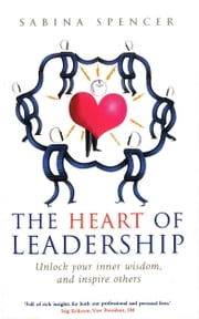 The Heart Of Leadership - Unlock Your Inner Wisdom and Inspire Others ebook by Sabina Spencer