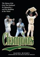 Champions - The Story of the First Two Oakland A's Dynastiesand the Building of the Third ebook by Glenn Dickey, Joe Morgan, Vida Blue