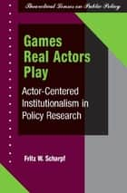 Games Real Actors Play ebook by Fritz W Scharpf