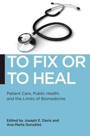 To Fix or To Heal - Patient Care, Public Health, and the Limits of Biomedicine ebook by Ana Marta Gonzalez,Joseph E. Davis