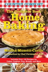 The Complete Book of Home Baking: Country Comfort - Includes Over 100 Recipes for Cakes, Cookies, Pies, Breads, and More ebook by Monica Musetti-Carlin