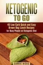 Ketogenic to Go: 40 Low Carb Quick and Easy Brown Bag Lunch Recipes for Busy People on Ketogenic Diet - Low Carb & High Nutrition Ketogenic Diet Recipes ebook by
