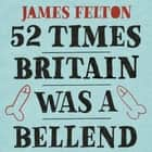52 Times Britain was a Bellend - The History You Didn't Get Taught At School audiobook by James Felton