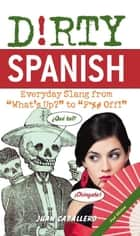 "Dirty Spanish - Everyday Slang from ""What's Up?"" to ""F*%# Off!"" ebook by Juan Caballero"