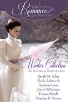 A Timeless Romance Anthology: Winter Collection ebook by Sarah M. Eden,Heather B. Moore,Annette Lyon