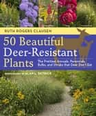 50 Beautiful Deer-Resistant Plants - The Prettiest Annuals, Perennials, Bulbs, and Shrubs that Deer Don't Eat ebook by Ruth Rogers Clausen, Alan L. Detrick