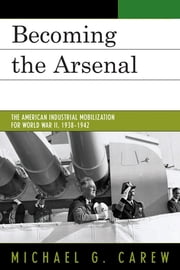 Becoming the Arsenal - The American Industrial Mobilization for World War II, 1938-1942 ebook by Michael G. Carew