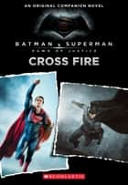 Cross Fire: An Original Companion Novel (Batman vs. Superman: Dawn of Justice) ebook by Michael Kogge