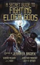A Secret Guide to Fighting Elder Gods ebook by Seanan McGuire, Weston Ochse, Chesya Burke,...