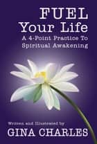 Fuel Your Life - A 4-Point Practice To Spiritual Awakening ebook by Gina Charles