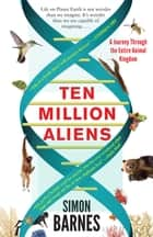 Ten Million Aliens - A Journey Through the Entire Animal Kingdom ebook by Simon Barnes