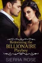 Redeeming The Billionaire Playboy - Taming The Bad Boy Billionaire, #6 ebook by Sierra Rose