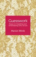 Guesswork - Essays on forgetting and remembering who we are ebook by Marion Winik