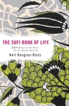 The Sufi Book of Life - 99 Pathways of the Heart for the Modern Dervish eBook by Neil Douglas-Klotz