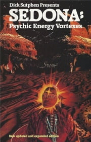 Dick Sutphen Presents SEDONA: Psychic Energy Vortexes - New Updated And Expanded Edition ebook by Richard Sutphen