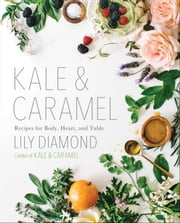 Kale & Caramel - Recipes for Body, Heart, and Table ebook by Lily Diamond