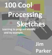 100 Cool Processing Sketches - Learning to Program Visually and By Example ebook by Jim Parker
