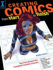 Creating Comics from Start to Finish: Top Pros Reveal the Complete Creative Process ebook by Scalera, Buddy