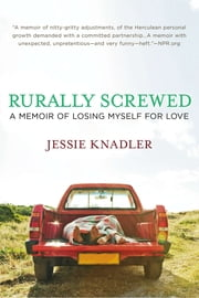 Rurally Screwed - A Memoir of Losing Myself for Love ebook by Jessie Knadler