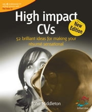 High Impact CVS: 52 Brilliant Ideas for Making Your Resume Sensational ebook by Middleton, John