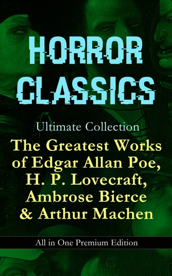HORROR CLASSICS Ultimate Collection: The Greatest Works of Edgar Allan Poe, H. P. Lovecraft, Ambrose Bierce & Arthur Machen - All in One Premium Edition - Occult & Supernatural Tales: The Masque of the Red Death, The Call of Cthulhu, At The Mountains Of Madness, The Devil's Dictionary, The Murders in the Rue Morgue, The Red Hand… ebook by H. P. Lovecraft,Edgar Allan Poe,Ambrose Bierce,Arthur Machen