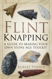 Flint Knapping - A Guide to Making Your Own Stone Age Tool Kit ebook by Robert Turner