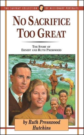 No Sacrifice Too Great - The Story of Ernest and Ruth Presswood ebook by Ruth Presswood Hutchins