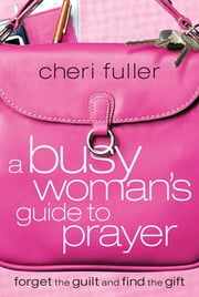 A Busy Woman's Guide to Prayer - Forget the Guilt and Find the Gift ebook by Cheri Fuller
