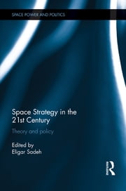 Space Strategy in the 21st Century - Theory and Policy ebook by Eligar Sadeh
