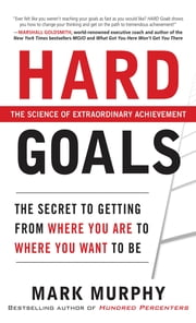 Hard Goals : The Secret to Getting from Where You Are to Where You Want to Be ebook by Mark Murphy