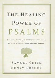 The Healing Power of Psalms - Renewal, Hope and Acceptance from the World's Most Beloved Ancient Verses ebook by Samuel Chiel,Henry Dreher