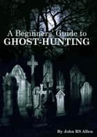 A Beginners' Guide to Ghost Hunting ebook by John Allen