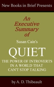 An Executive Summary of Susan Cain's 'Quiet: The Power of Introverts in a World That Can't Stop Talking' ebook by A. D. Thibeault