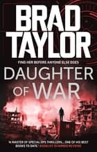Daughter of War - A gripping military thriller from ex-Special Forces Commander Brad Taylor ebook by Brad Taylor